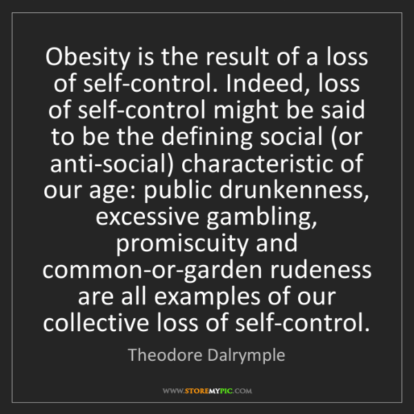 Theodore Dalrymple: Obesity is the result of a loss of self-control. Indeed,...