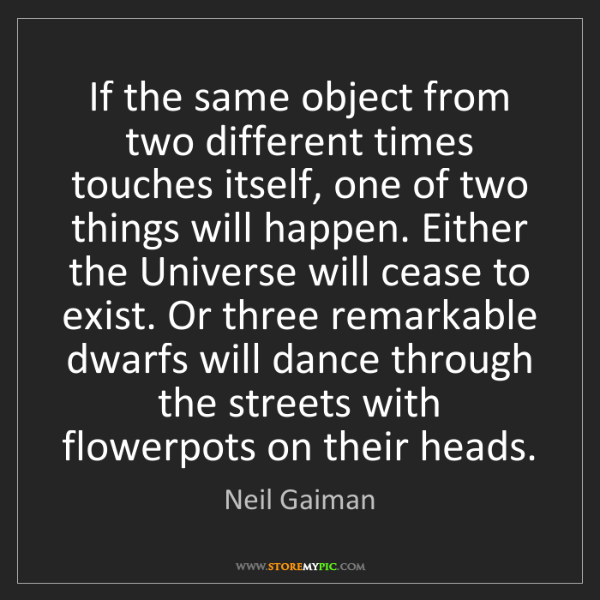 Neil Gaiman: If the same object from two different times touches itself,...