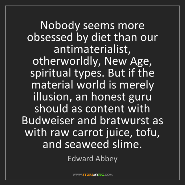Edward Abbey: Nobody seems more obsessed by diet than our antimaterialist,...
