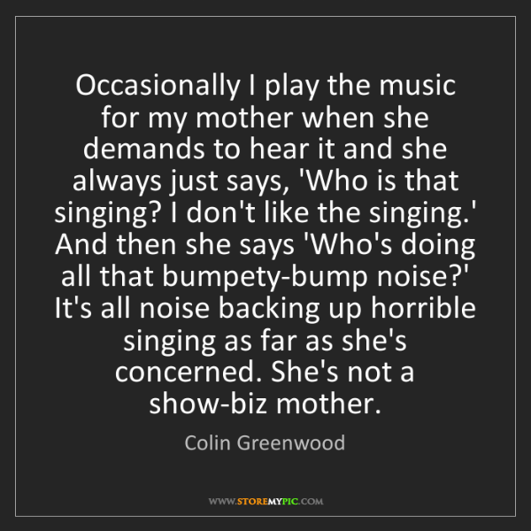 Colin Greenwood: Occasionally I play the music for my mother when she...