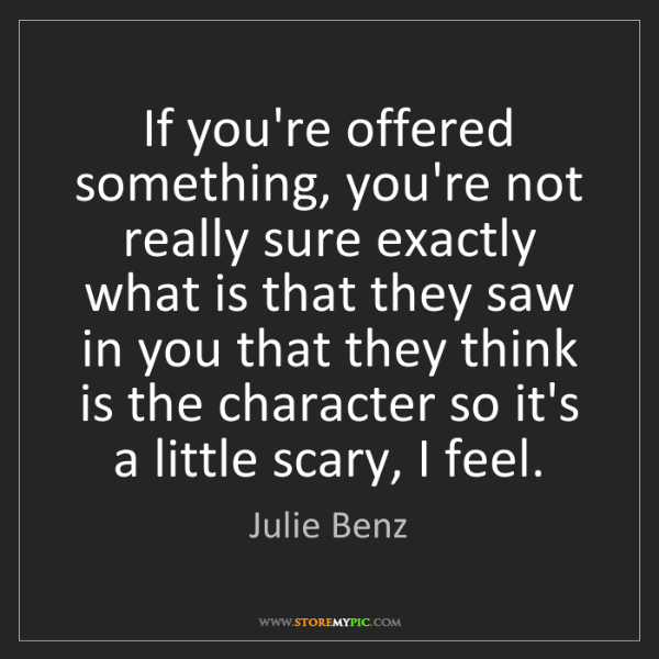Julie Benz: If you're offered something, you're not really sure exactly...