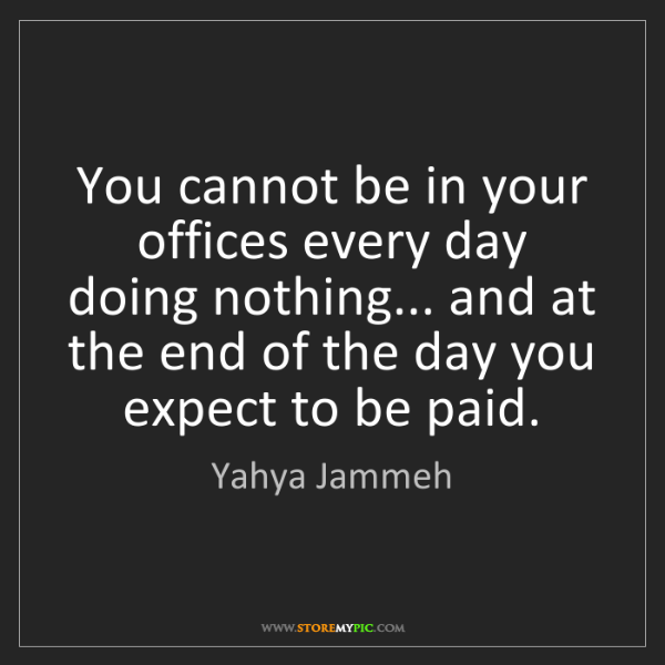 Yahya Jammeh: You cannot be in your offices every day doing nothing......