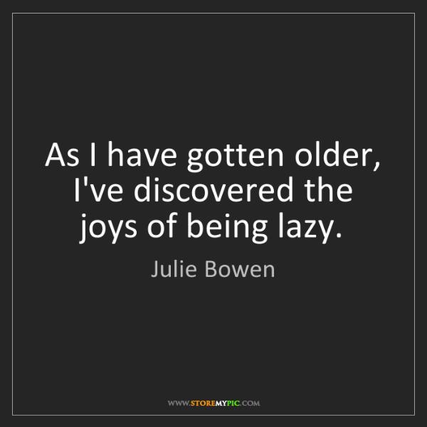 Julie Bowen: As I have gotten older, I've discovered the joys of being...