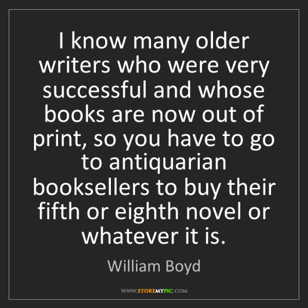 William Boyd: I know many older writers who were very successful and...
