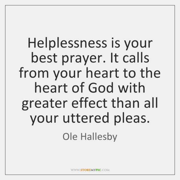 Helplessness is your best prayer. It calls from your heart to the ...