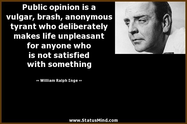 Public opinion is a vulgar brash anonymous tyrant who delibertely makes life unpleasan