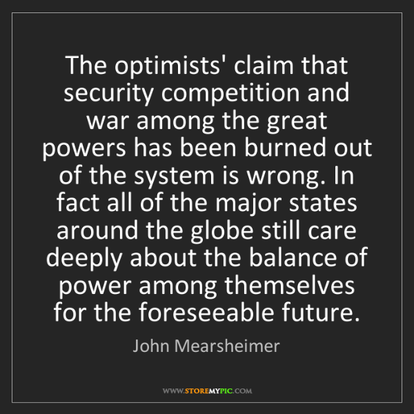 John Mearsheimer: The optimists' claim that security competition and war...