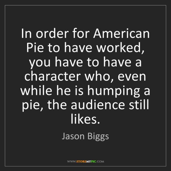 Jason Biggs: In order for American Pie to have worked, you have to...