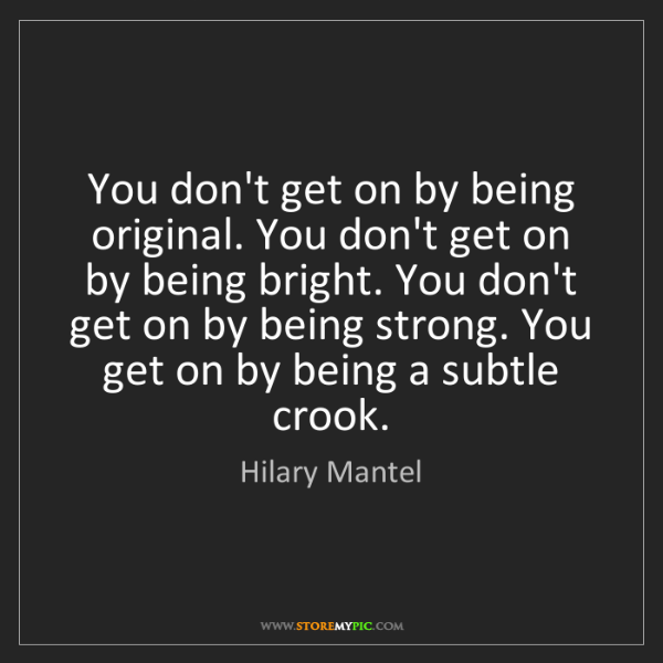 Hilary Mantel: You don't get on by being original. You don't get on...