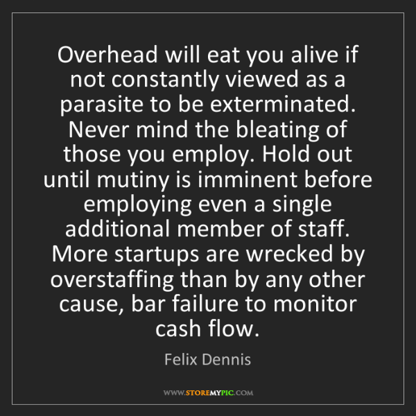 Felix Dennis: Overhead will eat you alive if not constantly viewed...