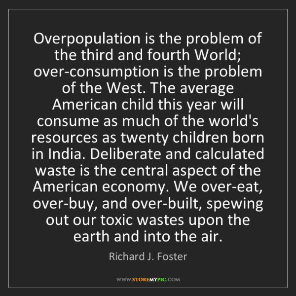 Richard J. Foster: Overpopulation is the problem of the third and fourth...