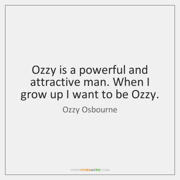 Ozzy is a powerful and attractive man. When I grow up I ...