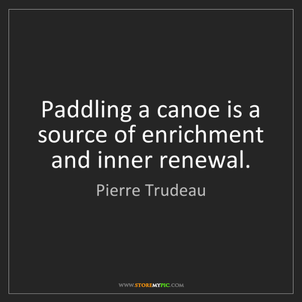 Pierre Trudeau: Paddling a canoe is a source of enrichment and inner...