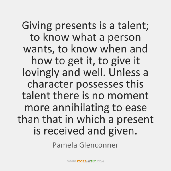 Giving presents is a talent; to know what a person wants, to ...