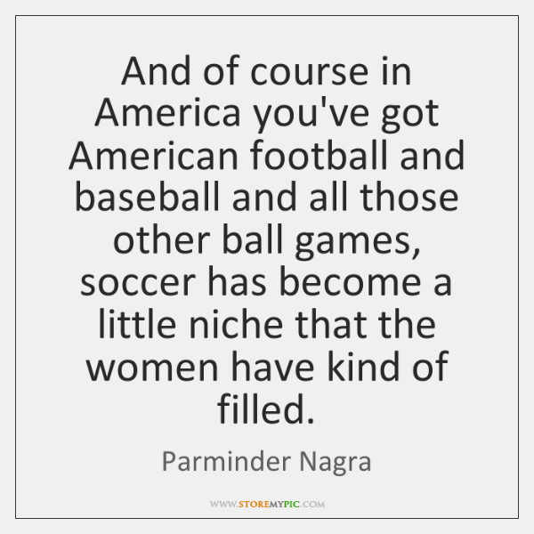 And of course in America you've got American football and baseball and ...