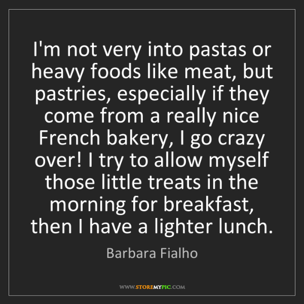 Barbara Fialho: I'm not very into pastas or heavy foods like meat, but...