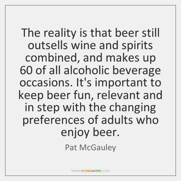 The reality is that beer still outsells wine and spirits combined, and ...