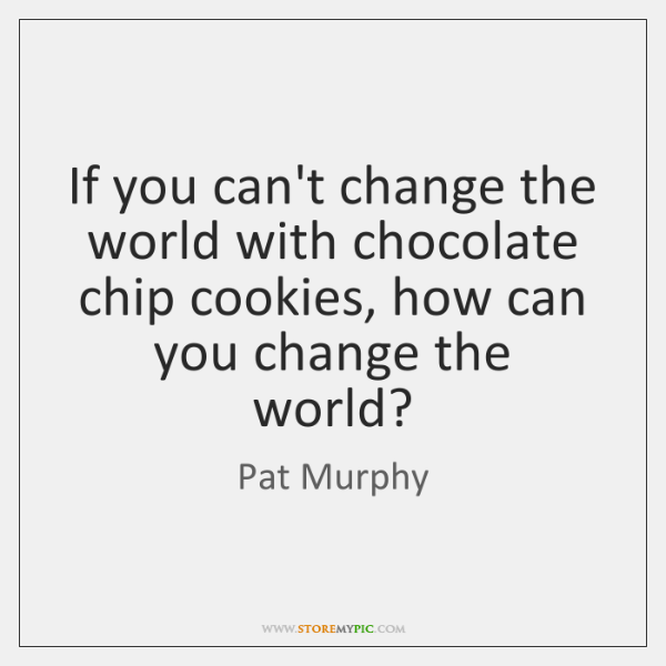 If you can't change the world with chocolate chip cookies, how can ...