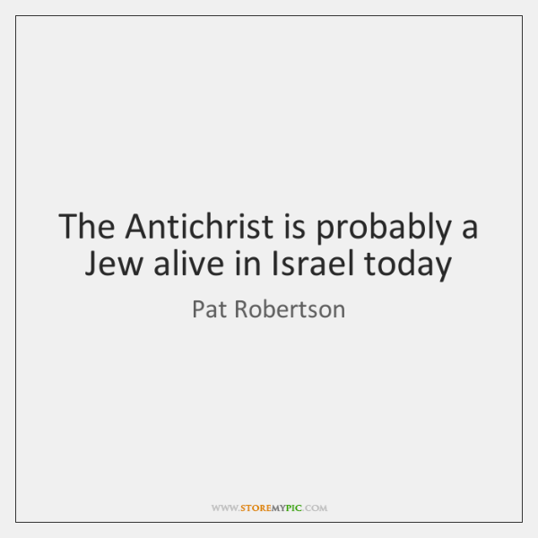The Antichrist is probably a Jew alive in Israel today