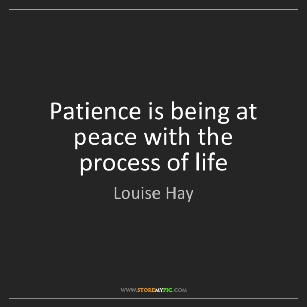 Louise Hay: Patience is being at peace with the process of life