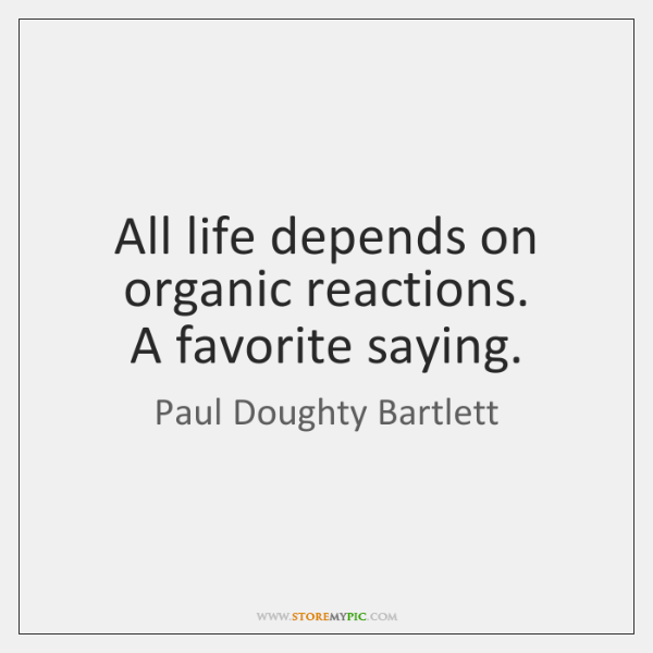 All life depends on organic reactions.  A favorite saying.