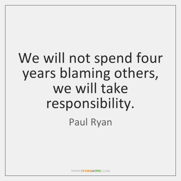 We will not spend four years blaming others, we will take responsibility.