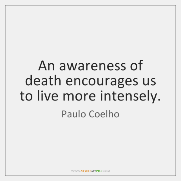 An awareness of death encourages us to live more intensely.