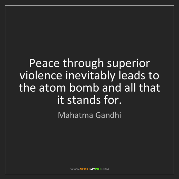 Mahatma Gandhi: Peace through superior violence inevitably leads to the...