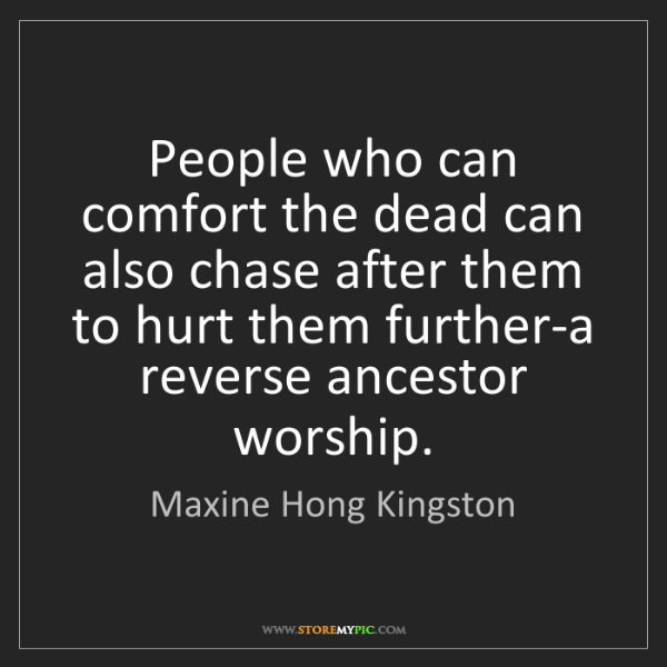Maxine Hong Kingston: People who can comfort the dead can also chase after...