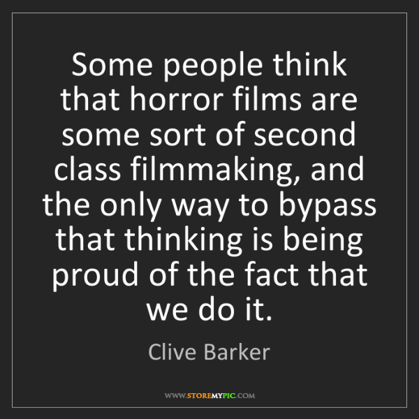 Clive Barker: Some people think that horror films are some sort of...