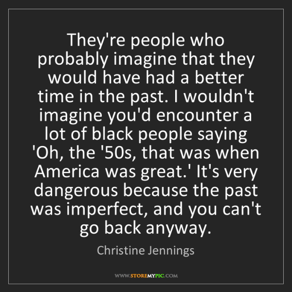 Christine Jennings: They're people who probably imagine that they would have...