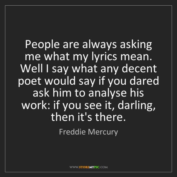 Freddie Mercury: People are always asking me what my lyrics mean. Well...