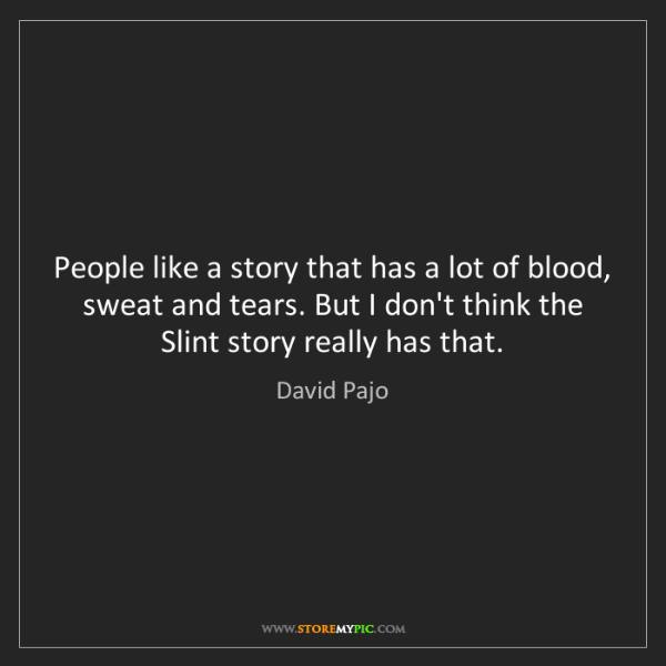 David Pajo: People like a story that has a lot of blood, sweat and...