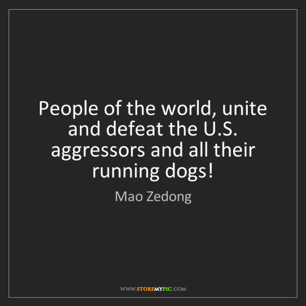 Mao Zedong: People of the world, unite and defeat the U.S. aggressors...