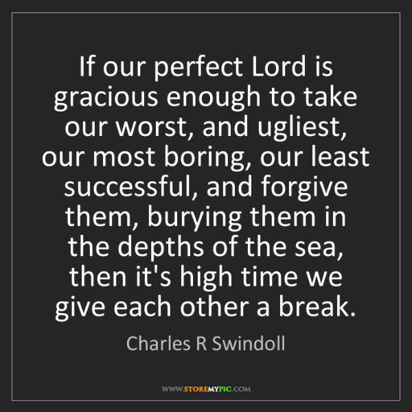 Charles R Swindoll: If our perfect Lord is gracious enough to take our worst,...