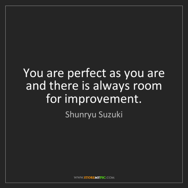 Shunryu Suzuki: You are perfect as you are and there is always room for...