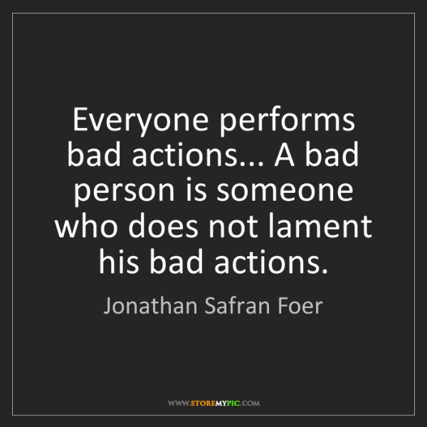 Jonathan Safran Foer: Everyone performs bad actions... A bad person is someone...