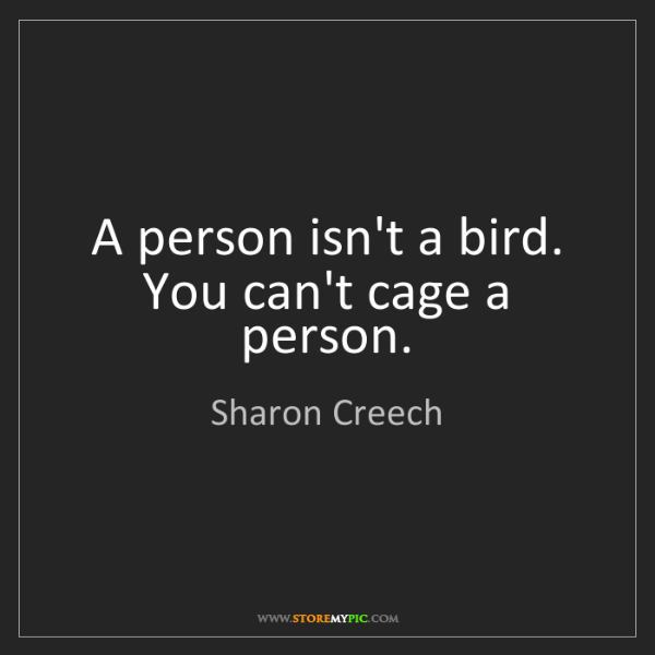 Sharon Creech: A person isn't a bird. You can't cage a person.