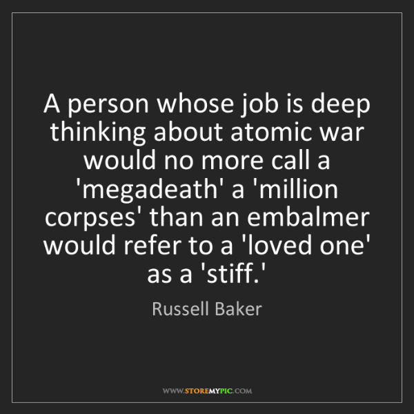 Russell Baker: A person whose job is deep thinking about atomic war...