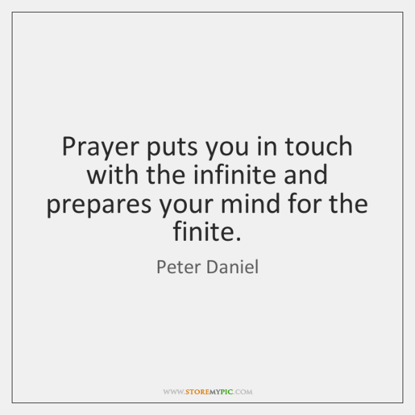 Prayer puts you in touch with the infinite and prepares your mind ...