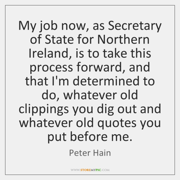 My job now, as Secretary of State for Northern Ireland, is to ...