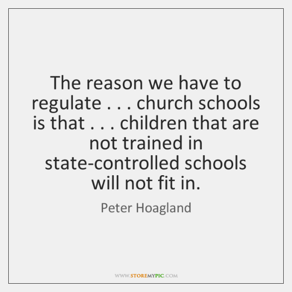The reason we have to regulate . . . church schools is that . . . children that ...