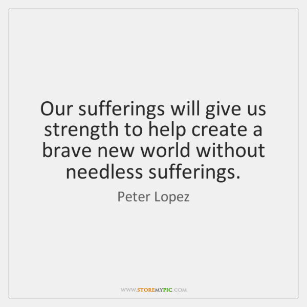 Our sufferings will give us strength to help create a brave new ...