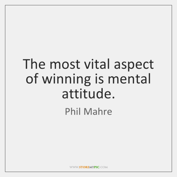 The most vital aspect of winning is mental attitude.