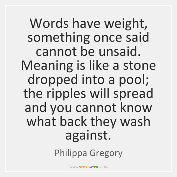 Words have weight, something once said cannot be unsaid. Meaning is like ...