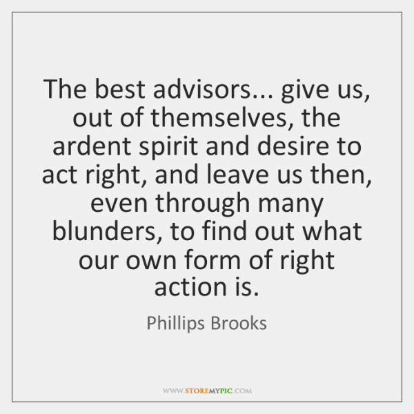 The best advisors... give us, out of themselves, the ardent spirit and ...