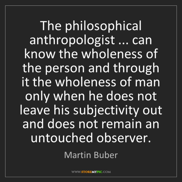 Martin Buber: The philosophical anthropologist ... can know the wholeness...