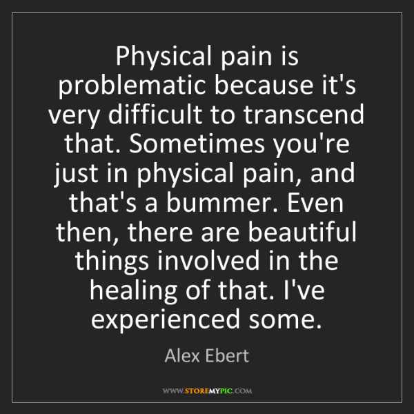 Alex Ebert: Physical pain is problematic because it's very difficult...