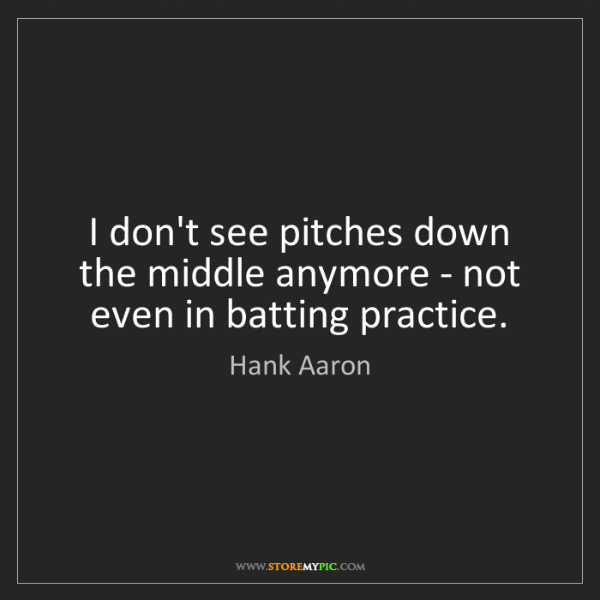 Hank Aaron: I don't see pitches down the middle anymore - not even...