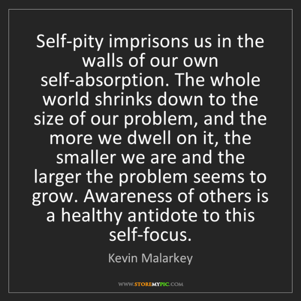 Kevin Malarkey: Self-pity imprisons us in the walls of our own self-absorption....
